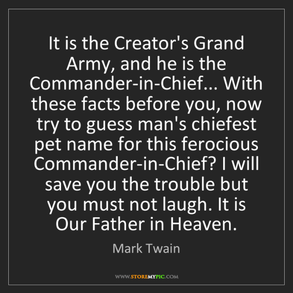 Mark Twain: It is the Creator's Grand Army, and he is the Commander-in-Chief......