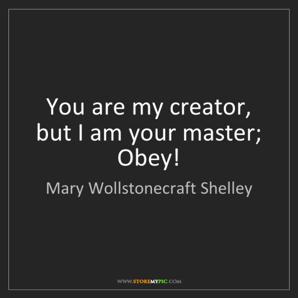 Mary Wollstonecraft Shelley: You are my creator, but I am your master; Obey!