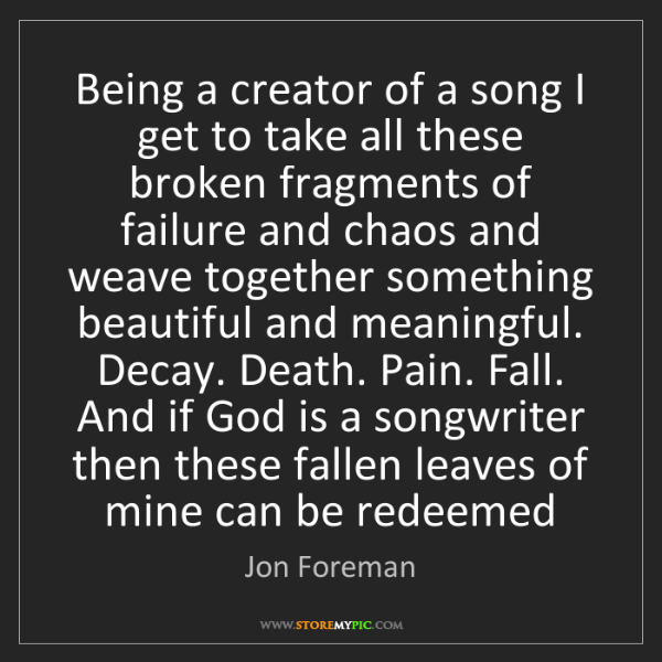 Jon Foreman: Being a creator of a song I get to take all these broken...