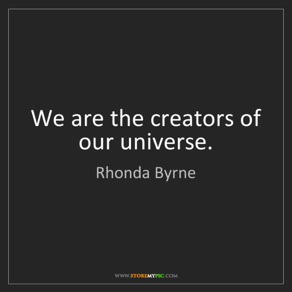 Rhonda Byrne: We are the creators of our universe.