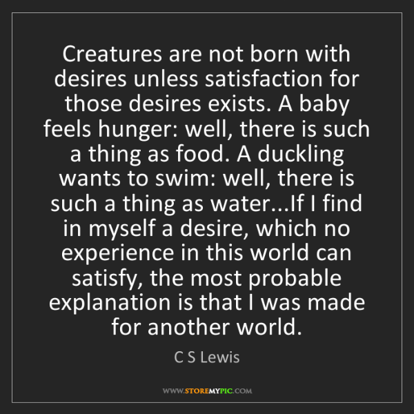 C S Lewis: Creatures are not born with desires unless satisfaction...