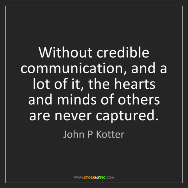 John P Kotter: Without credible communication, and a lot of it, the...