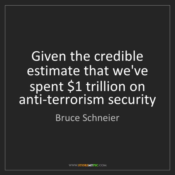 Bruce Schneier: Given the credible estimate that we've spent $1 trillion...