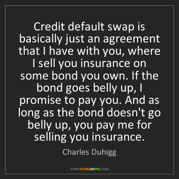 Charles Duhigg: Credit default swap is basically just an agreement that...
