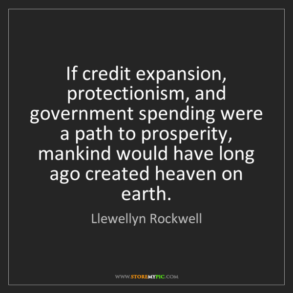 Llewellyn Rockwell: If credit expansion, protectionism, and government spending...