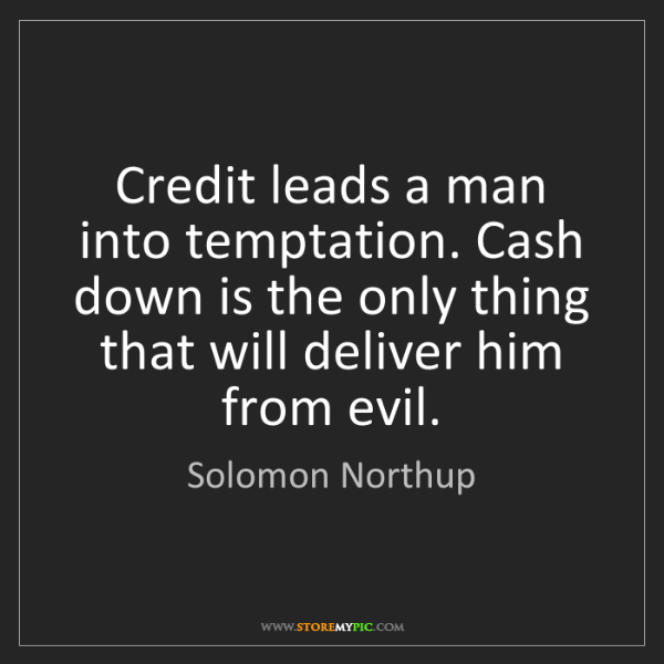 Solomon Northup: Credit leads a man into temptation. Cash down is the...