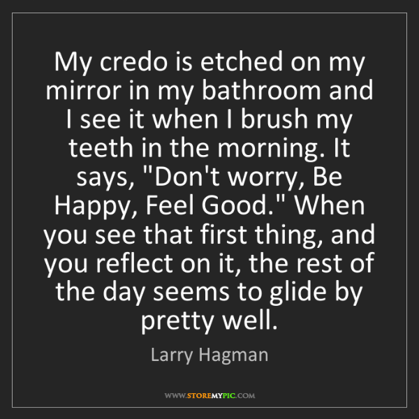 Larry Hagman: My credo is etched on my mirror in my bathroom and I...