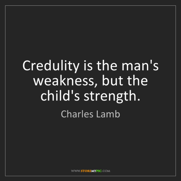 Charles Lamb: Credulity is the man's weakness, but the child's strength.