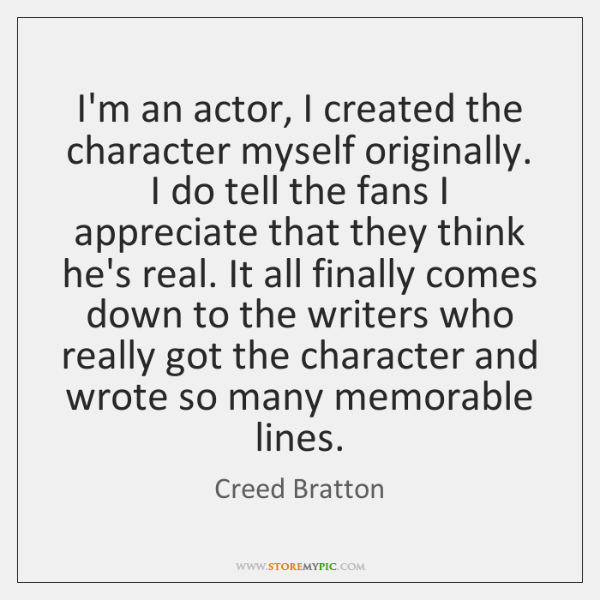 I'm an actor, I created the character myself originally. I do tell ...