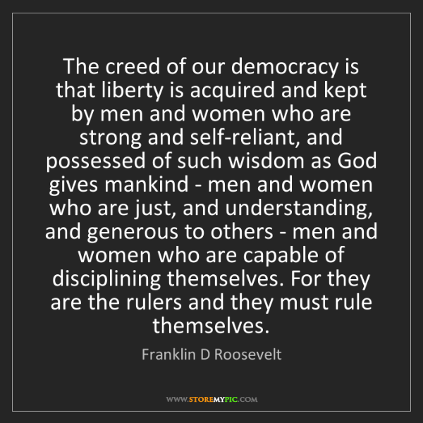 Franklin D Roosevelt: The creed of our democracy is that liberty is acquired...