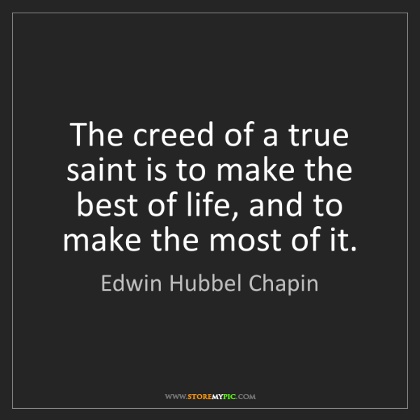 Edwin Hubbel Chapin: The creed of a true saint is to make the best of life,...