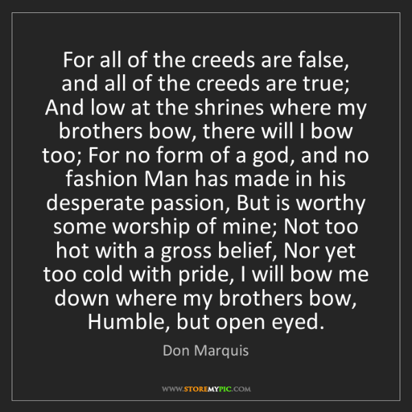 Don Marquis: For all of the creeds are false, and all of the creeds...