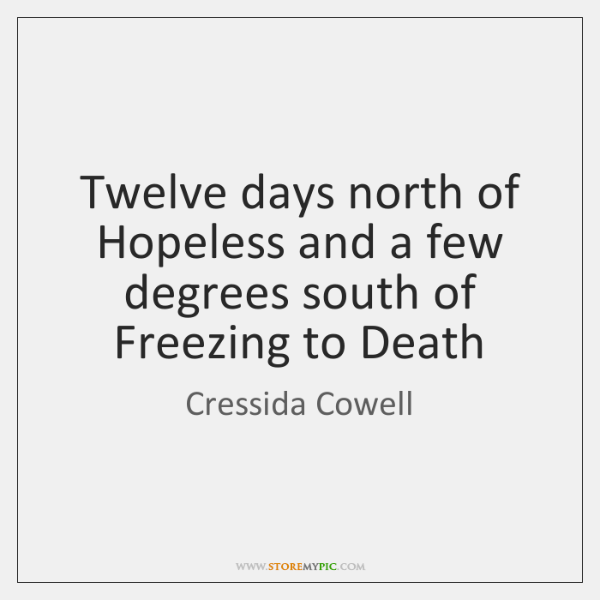 Twelve days north of Hopeless and a few degrees south of Freezing ...