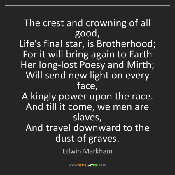 Edwin Markham: The crest and crowning of all good,   Life's final star,...