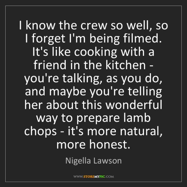 Nigella Lawson: I know the crew so well, so I forget I'm being filmed....