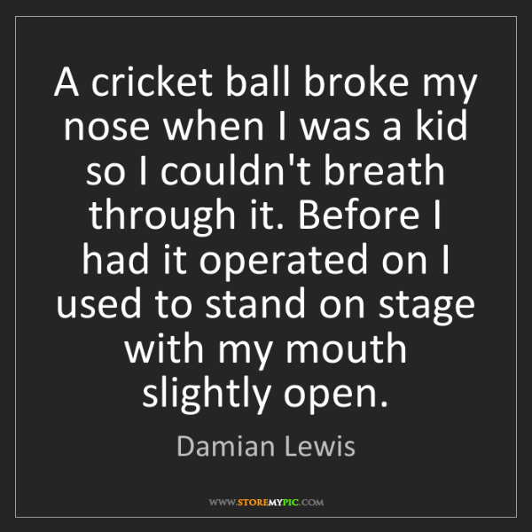 Damian Lewis: A cricket ball broke my nose when I was a kid so I couldn't...