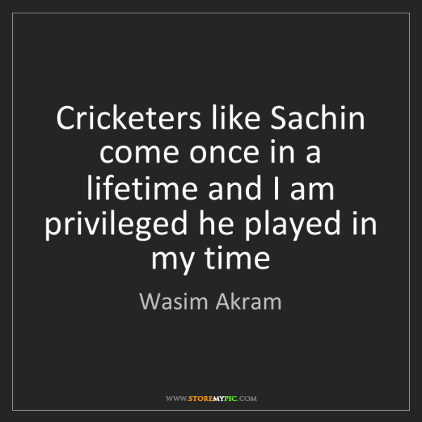 Wasim Akram: Cricketers like Sachin come once in a lifetime and I...