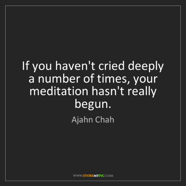 Ajahn Chah: If you haven't cried deeply a number of times, your meditation...