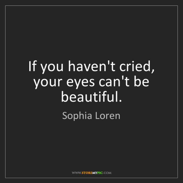 Sophia Loren: If you haven't cried, your eyes can't be beautiful.