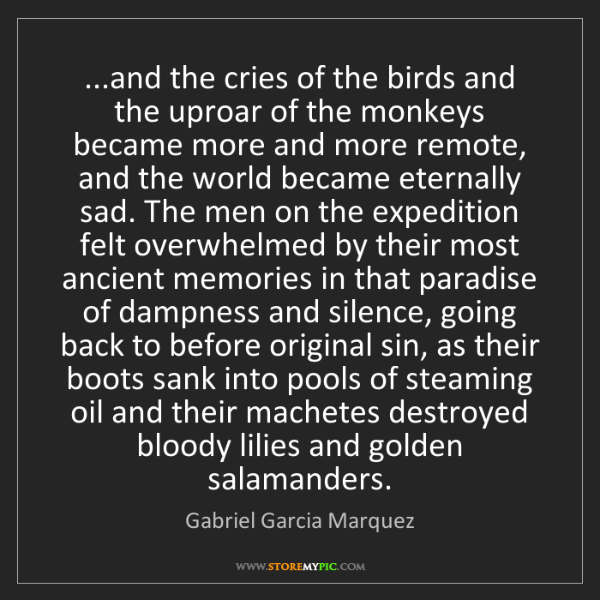 Gabriel Garcia Marquez: ...and the cries of the birds and the uproar of the monkeys...