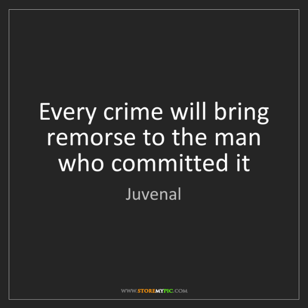 Juvenal: Every crime will bring remorse to the man who committed...