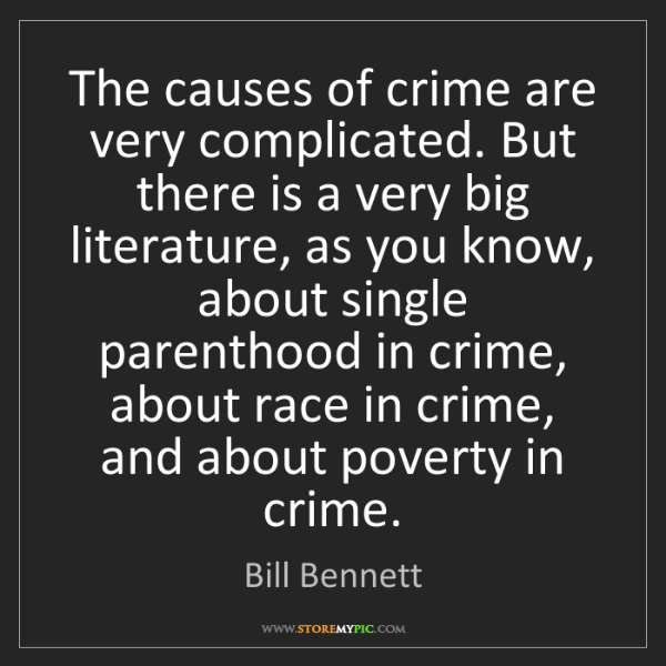 Bill Bennett: The causes of crime are very complicated. But there is...