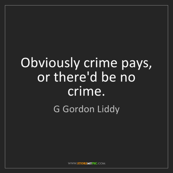 G Gordon Liddy: Obviously crime pays, or there'd be no crime.