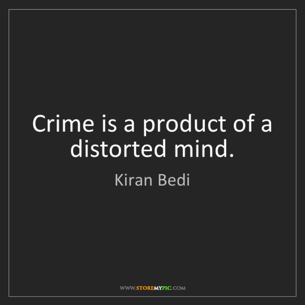 Kiran Bedi: Crime is a product of a distorted mind.