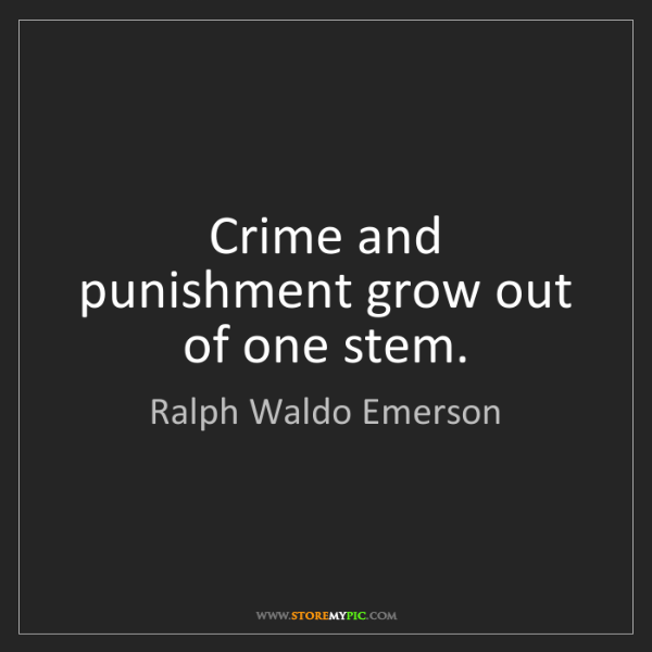 Ralph Waldo Emerson: Crime and punishment grow out of one stem.