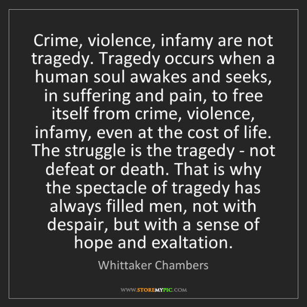 Whittaker Chambers: Crime, violence, infamy are not tragedy. Tragedy occurs...