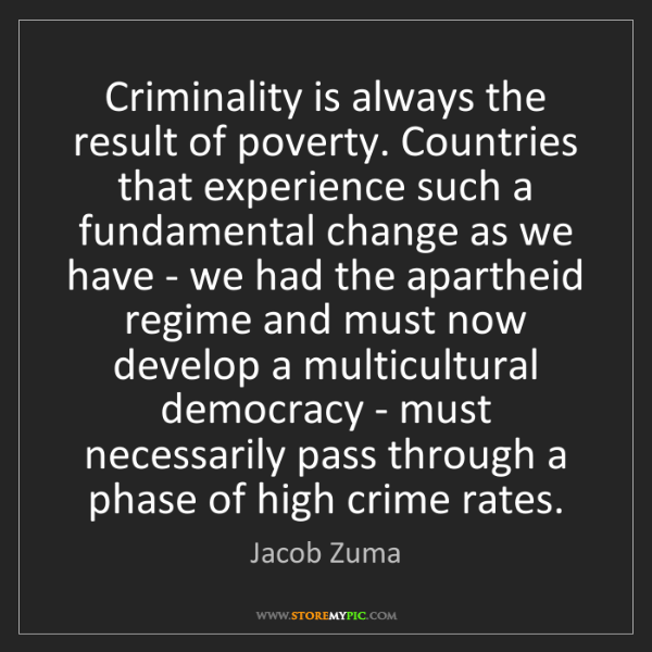 Jacob Zuma: Criminality is always the result of poverty. Countries...