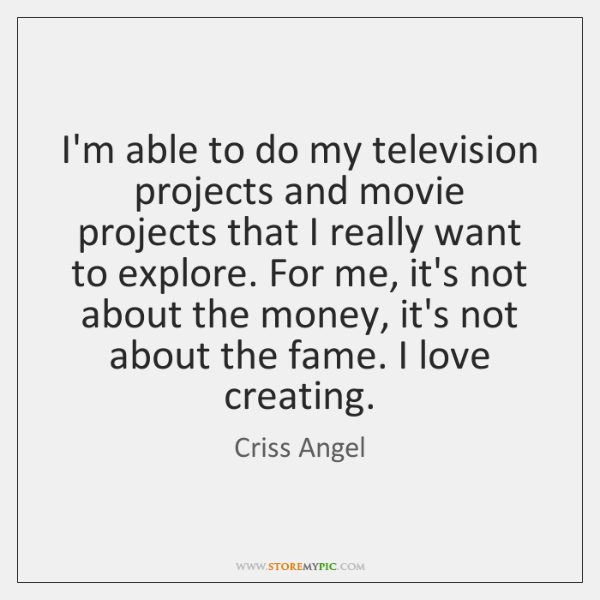 I'm able to do my television projects and movie projects that I ...