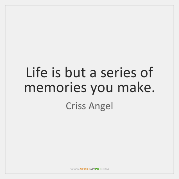 Life is but a series of memories you make.