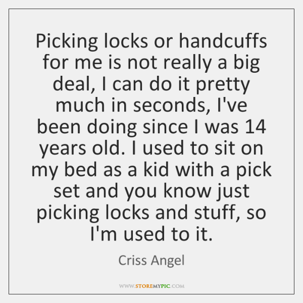 Picking locks or handcuffs for me is not really a big deal, ...