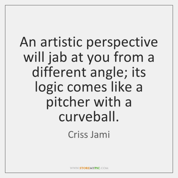 An artistic perspective will jab at you from a different angle; its ...