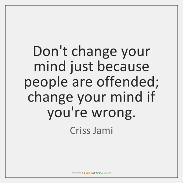 Don't change your mind just because people are offended; change your mind ...