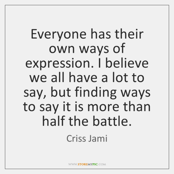 Everyone has their own ways of expression. I believe we all have ...
