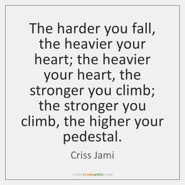 The harder you fall, the heavier your heart; the heavier your heart, ...