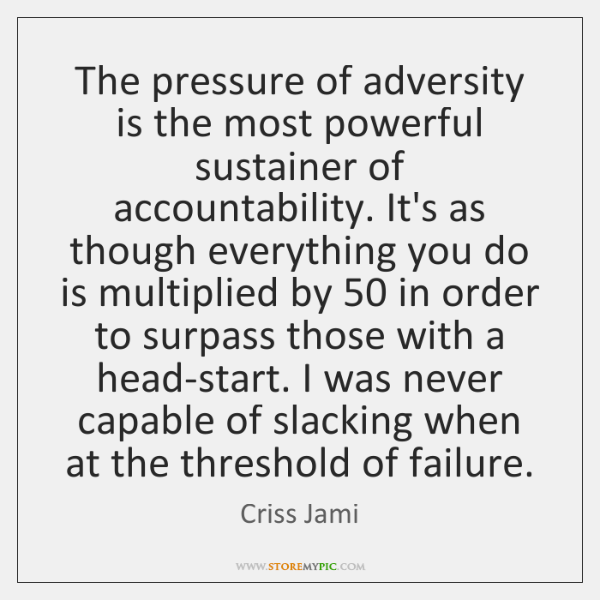 The pressure of adversity is the most powerful sustainer of accountability. It's ...