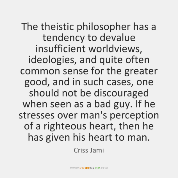 The theistic philosopher has a tendency to devalue insufficient worldviews, ideologies, and ...