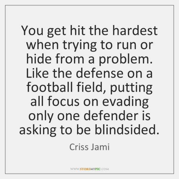 You get hit the hardest when trying to run or hide from ...