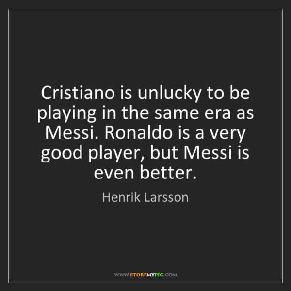 Henrik Larsson: Cristiano is unlucky to be playing in the same era as...