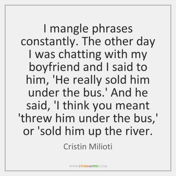 I mangle phrases constantly. The other day I was chatting with my ...
