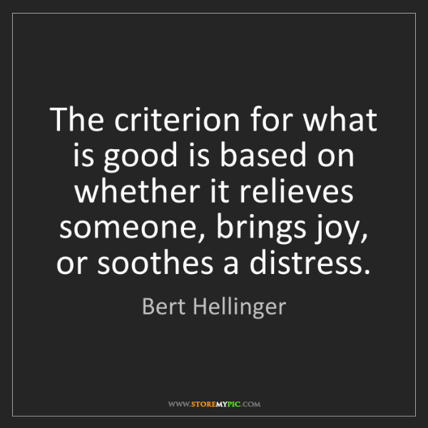 Bert Hellinger: The criterion for what is good is based on whether it...