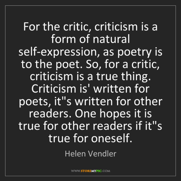 Helen Vendler: For the critic, criticism is a form of natural self-expression,...