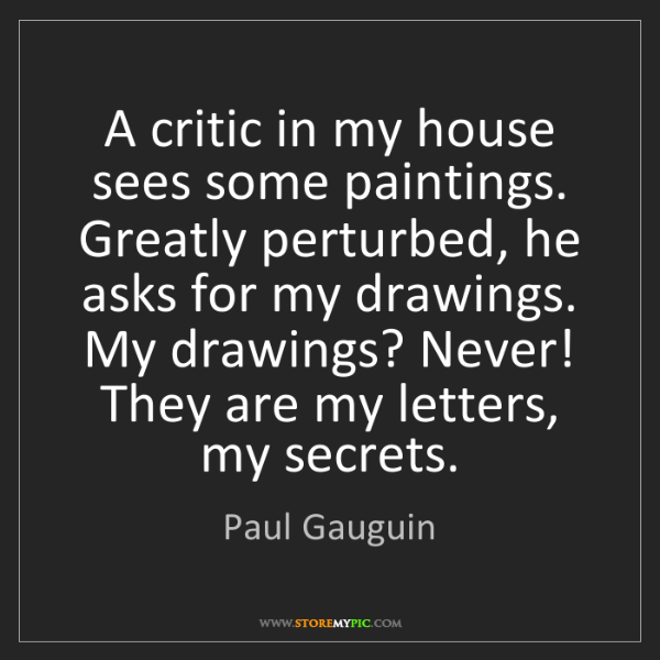 Paul Gauguin: A critic in my house sees some paintings. Greatly perturbed,...