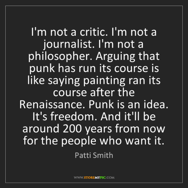 Patti Smith: I'm not a critic. I'm not a journalist. I'm not a philosopher....