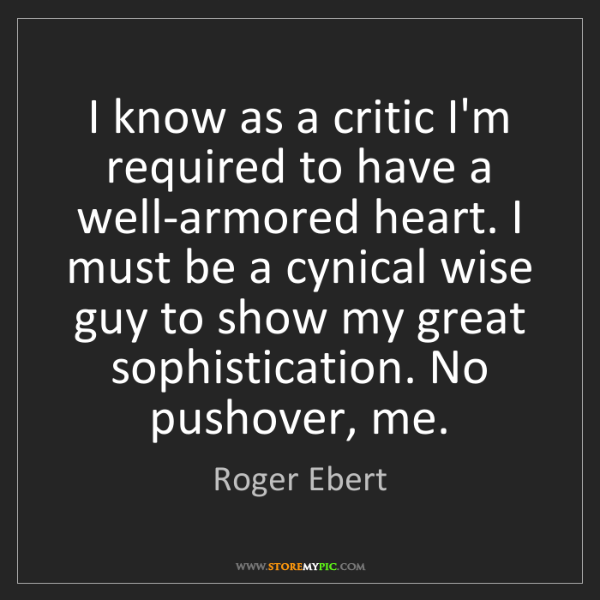 Roger Ebert: I know as a critic I'm required to have a well-armored...
