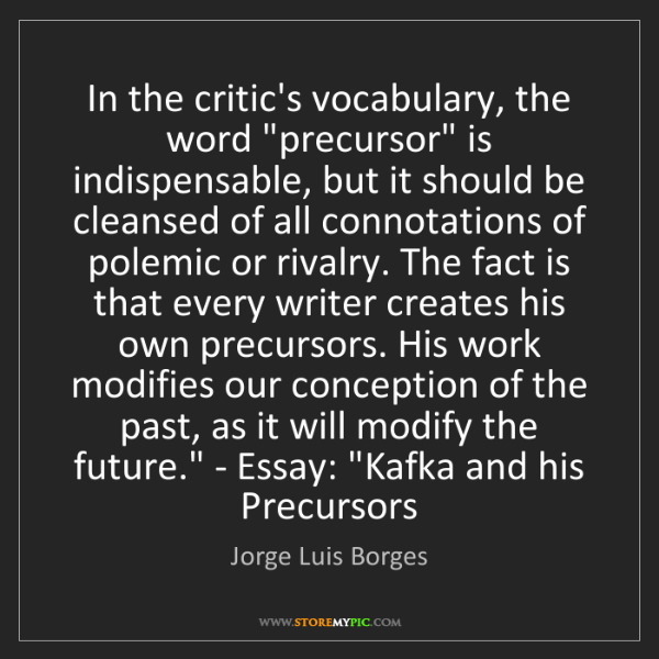 "Jorge Luis Borges: 'In the critic's vocabulary, the word ""precursor"" is..."