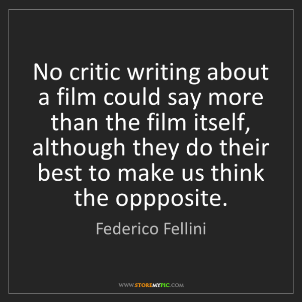Federico Fellini: No critic writing about a film could say more than the...